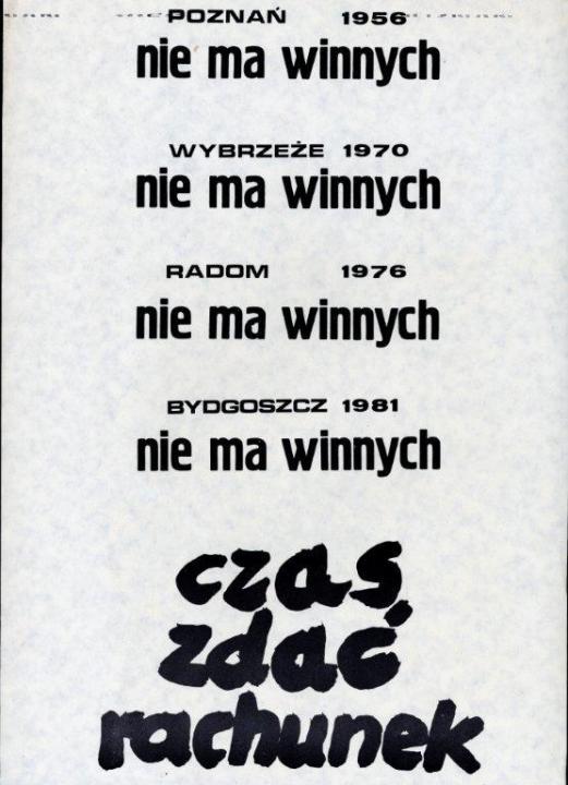 Poznań 1956 – nincsenek felelősök Tengermellék 1970 – nincsenek felelősök Radom 1976 – nincsenek felelősök Bydgoszcz 1981 – nincsenek felelősök Ideje kiegyenlíteni a számlát! Ellenzéki szórólap 1981, amely a rendvédelmi szervek által vérbe fojtott tüntetések helyszínét és évét sorolja fel. Forrás: ECS/T/ASP/134